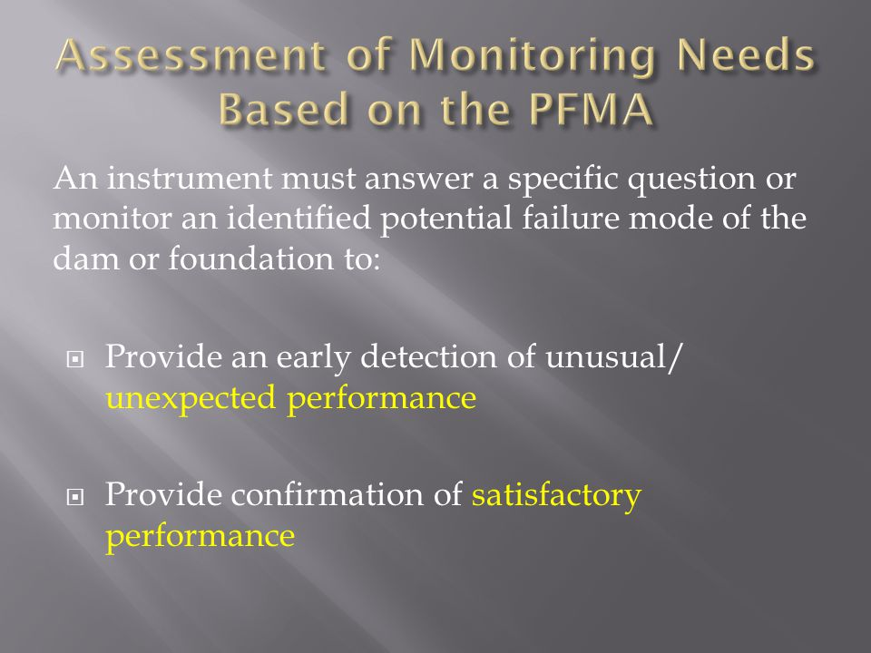 An instrument must answer a specific question or monitor an identified potential failure mode of the dam or foundation to:  Provide an early detectio