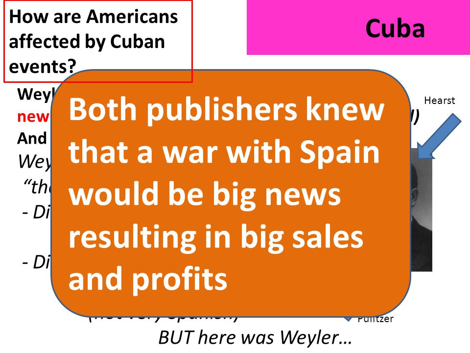 Cuba Weyler's actions fueled a war between American newspaper tycoons Joseph Pulitzer (New York World) And William Randolph Hearst (New York Journal) Weyler personified the horrible Spanish - Didn't attack King of Spain (14 yrs old) - Didn't attack King's mom -Austrian princess (not very Spanish) BUT here was Weyler… and How are Americans affected by Cuban events.