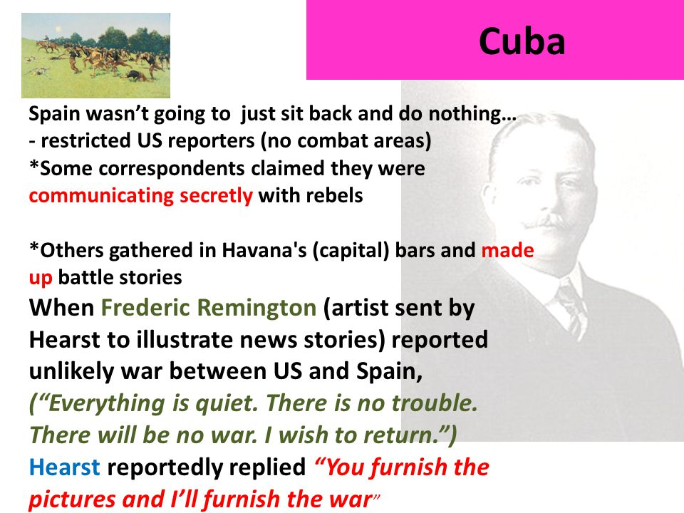 Cuba Spain wasn't going to just sit back and do nothing… - restricted US reporters (no combat areas) *Some correspondents claimed they were communicating secretly with rebels *Others gathered in Havana s (capital) bars and made up battle stories When Frederic Remington (artist sent by Hearst to illustrate news stories) reported unlikely war between US and Spain, ( Everything is quiet.