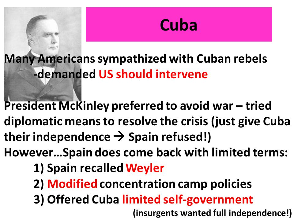 Cuba Many Americans sympathized with Cuban rebels -demanded US should intervene President McKinley preferred to avoid war – tried diplomatic means to resolve the crisis (just give Cuba their independence  Spain refused!) However…Spain does come back with limited terms: 1) Spain recalled Weyler 2) Modified concentration camp policies 3) Offered Cuba limited self-government (insurgents wanted full independence!)