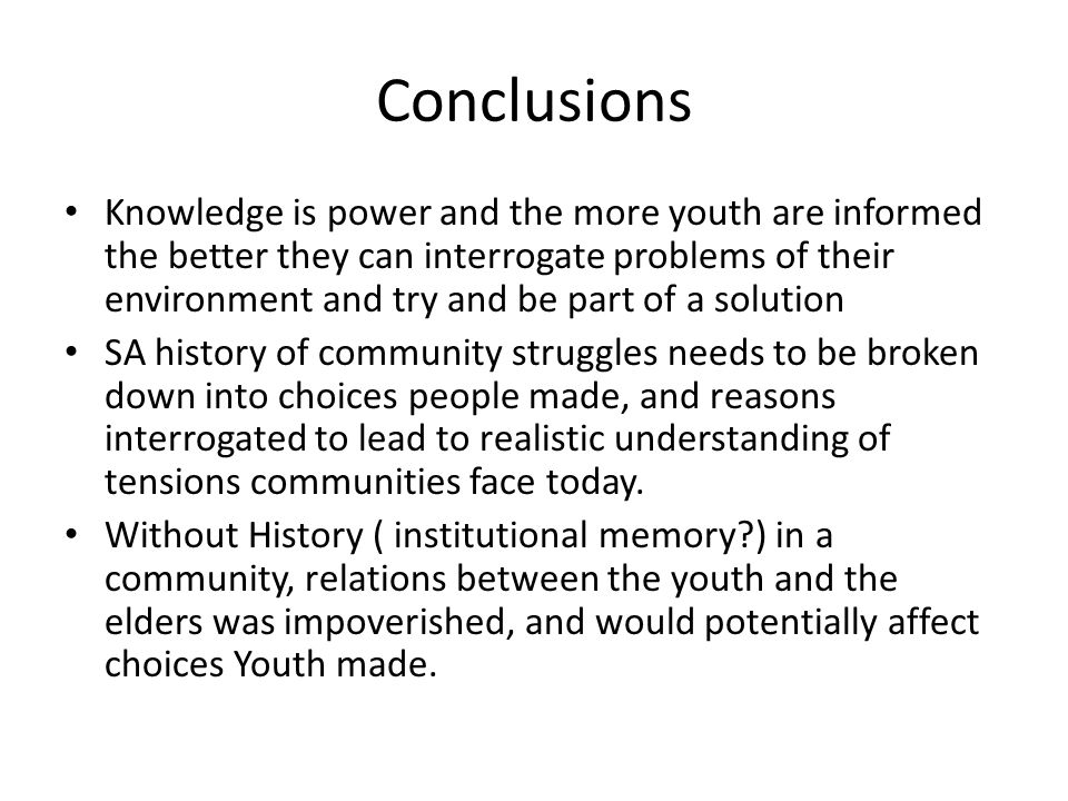 Conclusions Knowledge is power and the more youth are informed the better they can interrogate problems of their environment and try and be part of a solution SA history of community struggles needs to be broken down into choices people made, and reasons interrogated to lead to realistic understanding of tensions communities face today.