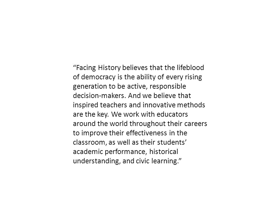 Facing History believes that the lifeblood of democracy is the ability of every rising generation to be active, responsible decision-makers.