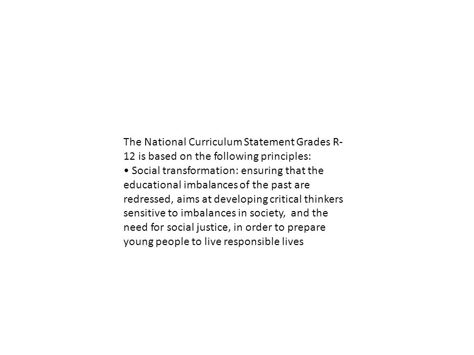 The National Curriculum Statement Grades R- 12 is based on the following principles: Social transformation: ensuring that the educational imbalances of the past are redressed, aims at developing critical thinkers sensitive to imbalances in society, and the need for social justice, in order to prepare young people to live responsible lives