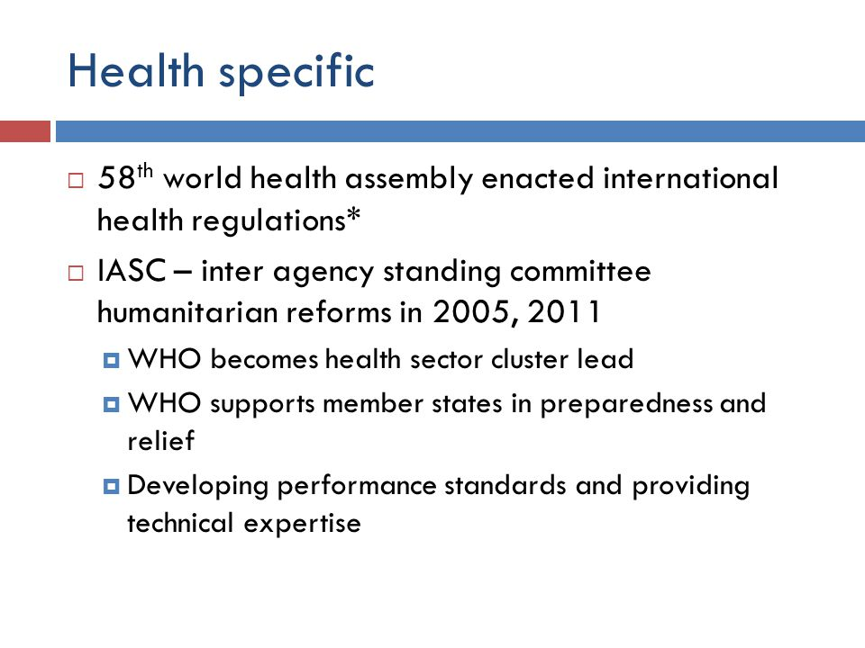Health specific  58 th world health assembly enacted international health regulations*  IASC – inter agency standing committee humanitarian reforms in 2005, 2011  WHO becomes health sector cluster lead  WHO supports member states in preparedness and relief  Developing performance standards and providing technical expertise