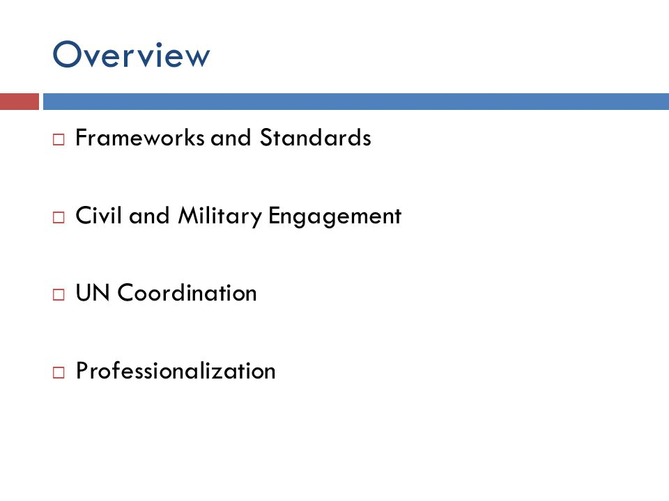 Overview  Frameworks and Standards  Civil and Military Engagement  UN Coordination  Professionalization