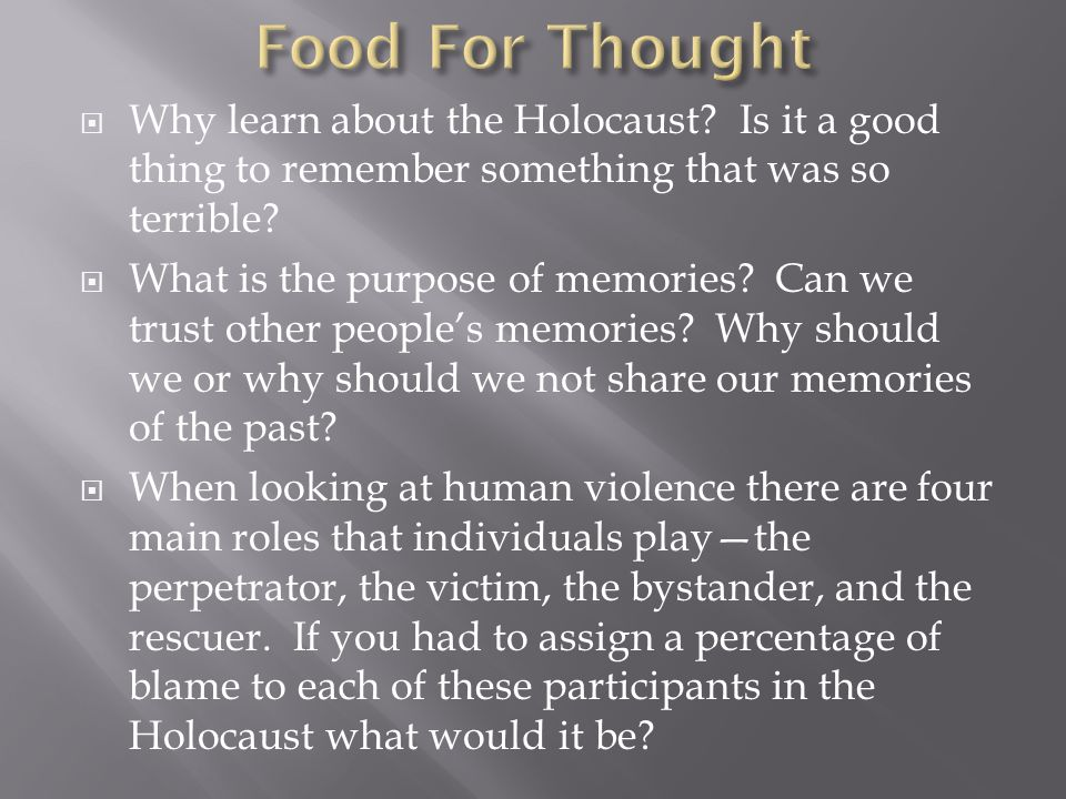  Why learn about the Holocaust. Is it a good thing to remember something that was so terrible.
