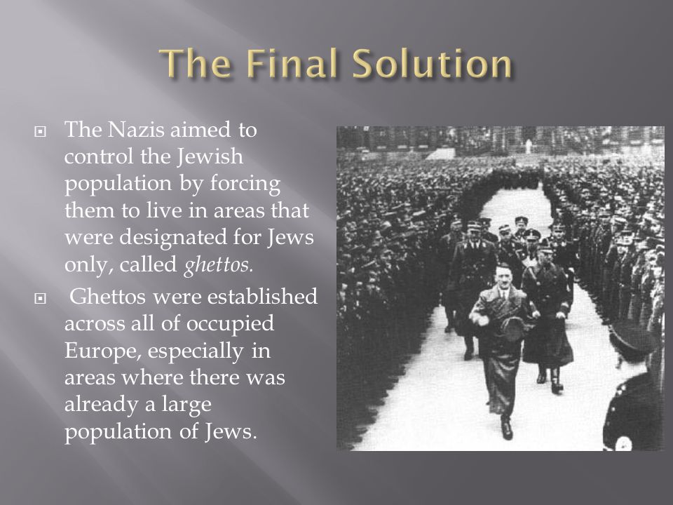  The Nazis aimed to control the Jewish population by forcing them to live in areas that were designated for Jews only, called ghettos.