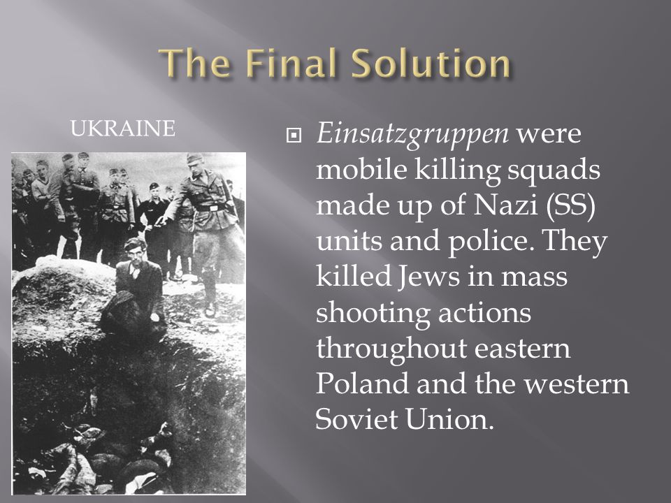 UKRAINE  Einsatzgruppen were mobile killing squads made up of Nazi (SS) units and police.