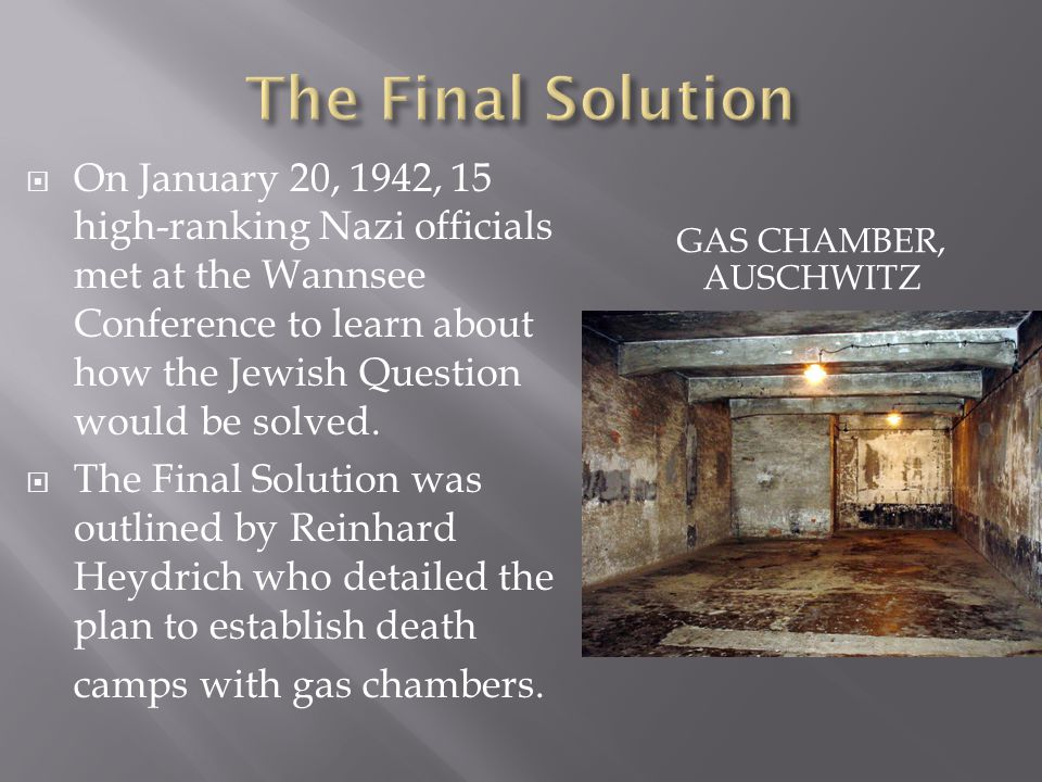 GAS CHAMBER, AUSCHWITZ  On January 20, 1942, 15 high-ranking Nazi officials met at the Wannsee Conference to learn about how the Jewish Question would be solved.