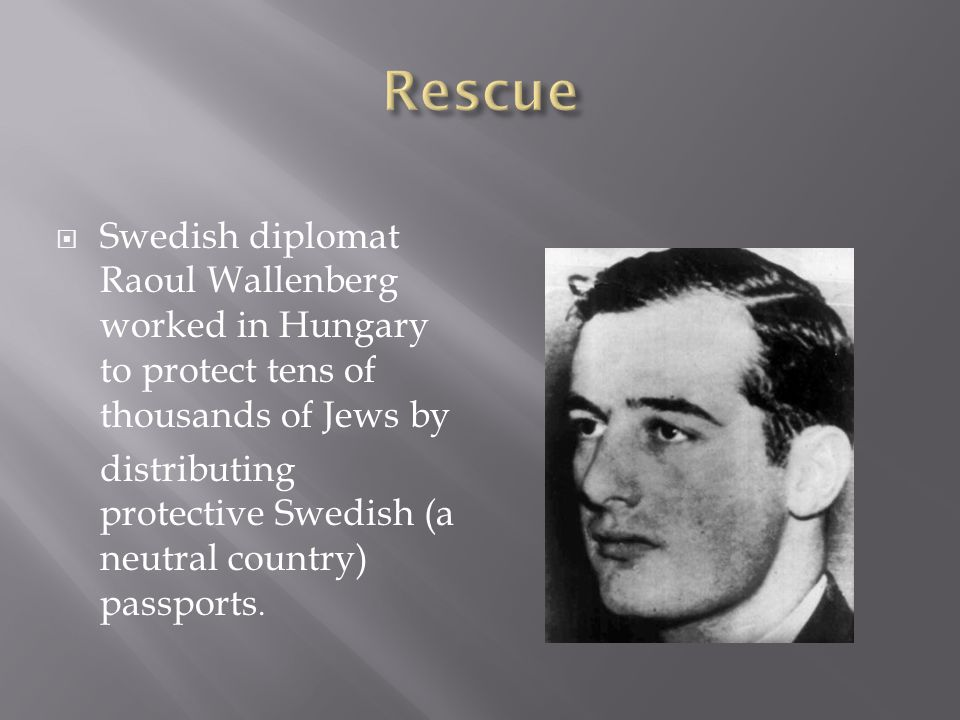  Swedish diplomat Raoul Wallenberg worked in Hungary to protect tens of thousands of Jews by distributing protective Swedish (a neutral country) passports.