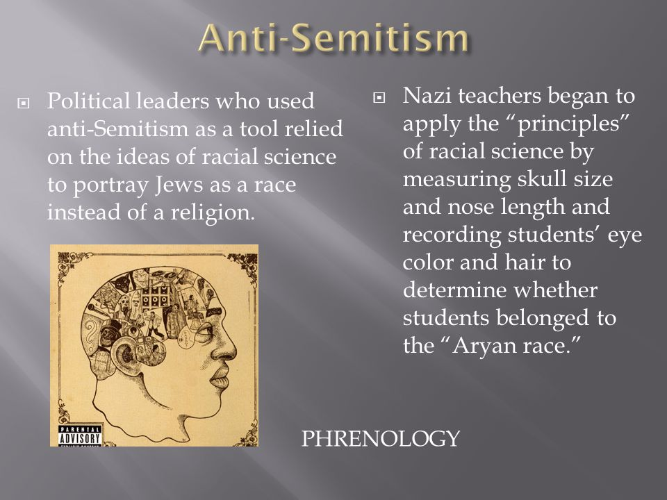 PHRENOLOGY  Nazi teachers began to apply the principles of racial science by measuring skull size and nose length and recording students' eye color and hair to determine whether students belonged to the Aryan race.  Political leaders who used anti-Semitism as a tool relied on the ideas of racial science to portray Jews as a race instead of a religion.