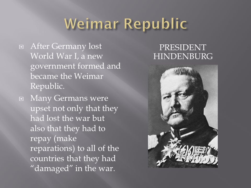 PRESIDENT HINDENBURG  After Germany lost World War I, a new government formed and became the Weimar Republic.