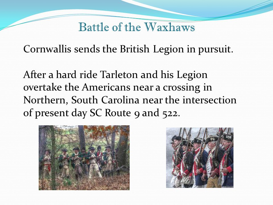 Battle of the Waxhaws Cornwallis sends the British Legion in pursuit. After a hard ride Tarleton and his Legion overtake the Americans near a crossing