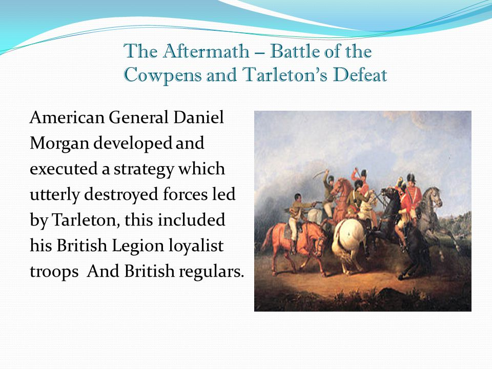 The Aftermath – Battle of the Cowpens and Tarleton's Defeat American General Daniel Morgan developed and executed a strategy which utterly destroyed f