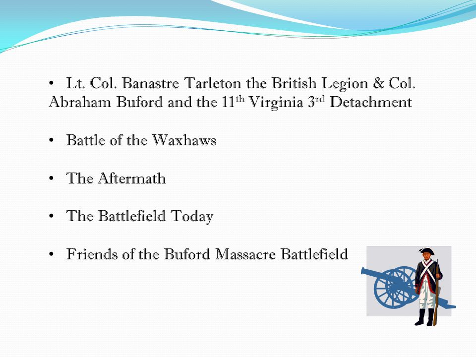 Lt. Col. Banastre Tarleton the British Legion & Col. Abraham Buford and the 11 th Virginia 3 rd Detachment Battle of the Waxhaws The Aftermath The Bat