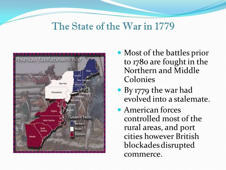 The State of the War in 1779 Most of the battles prior to 1780 are fought in the Northern and Middle Colonies By 1779 the war had evolved into a stale