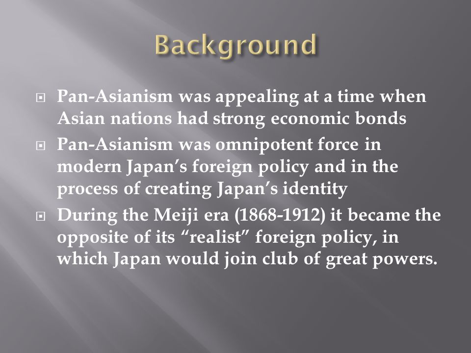  Pan-Asianism was appealing at a time when Asian nations had strong economic bonds  Pan-Asianism was omnipotent force in modern Japan's foreign poli