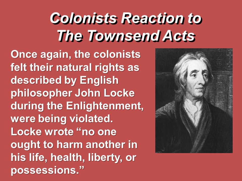 Colonists Reaction to The Townsend Acts Once again, the colonists felt their natural rights as described by English philosopher John Locke during the