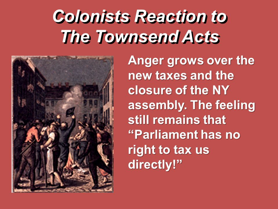 """Colonists Reaction to The Townsend Acts Anger grows over the new taxes and the closure of the NY assembly. The feeling still remains that """"Parliament"""