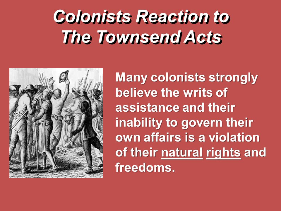 Colonists Reaction to The Townsend Acts Many colonists strongly believe the writs of assistance and their inability to govern their own affairs is a v