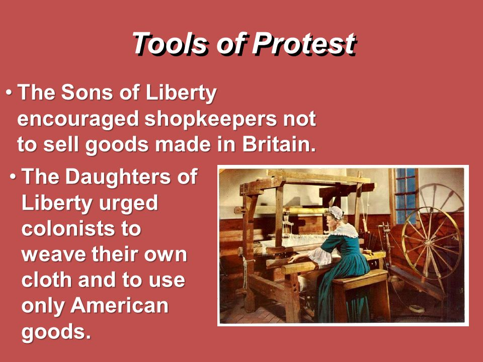 The Daughters of Liberty urged colonists to weave their own cloth and to use only American goods.The Daughters of Liberty urged colonists to weave the