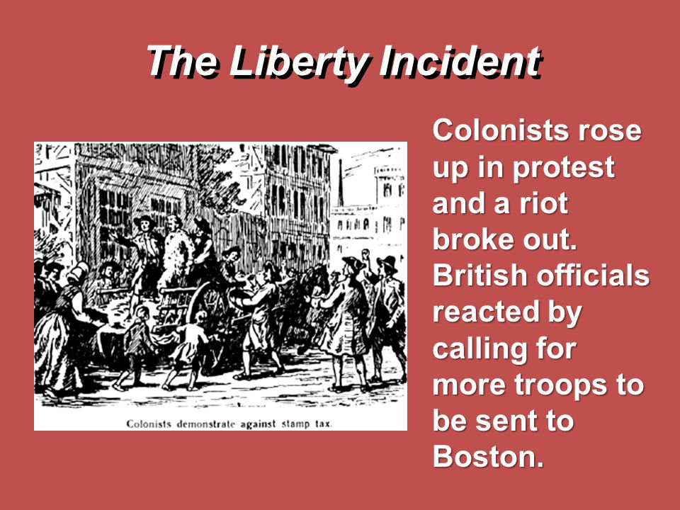 The Liberty Incident Colonists rose up in protest and a riot broke out. British officials reacted by calling for more troops to be sent to Boston.