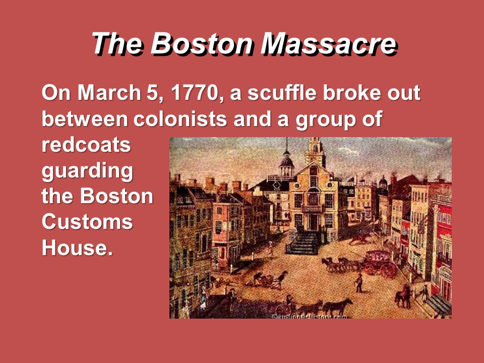 The Boston Massacre On March 5, 1770, a scuffle broke out between colonists and a group of redcoats guarding the Boston CustomsHouse.
