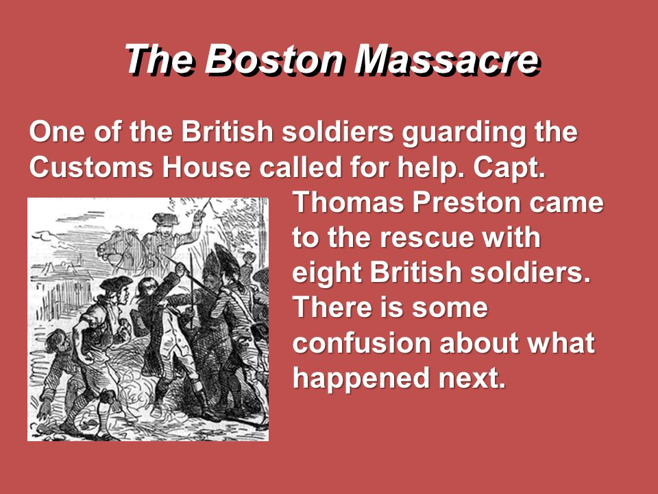 The Boston Massacre One of the British soldiers guarding the Customs House called for help. Capt. Thomas Preston came to the rescue with eight British