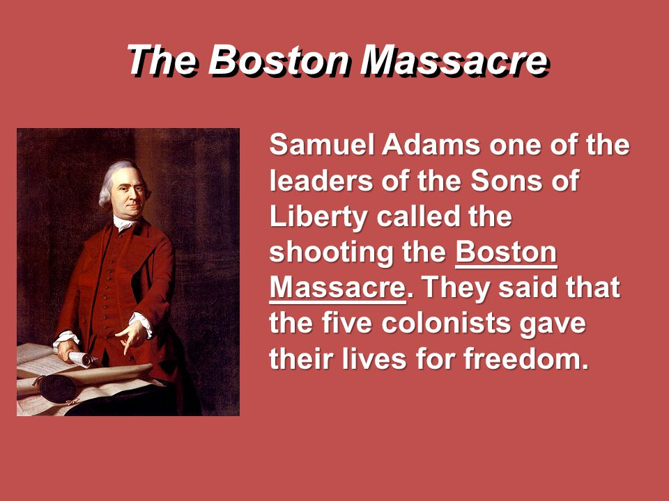 The Boston Massacre Samuel Adams one of the leaders of the Sons of Liberty called the shooting the Boston Massacre. They said that the five colonists