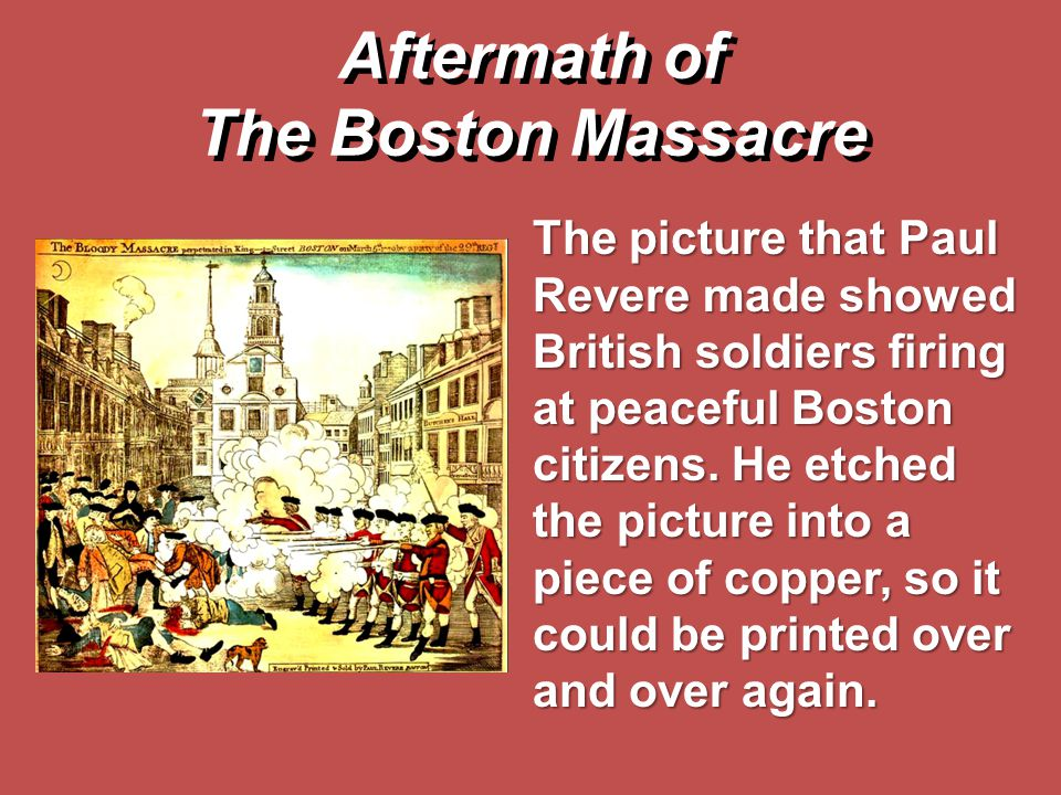 The picture that Paul Revere made showed British soldiers firing at peaceful Boston citizens. He etched the picture into a piece of copper, so it coul