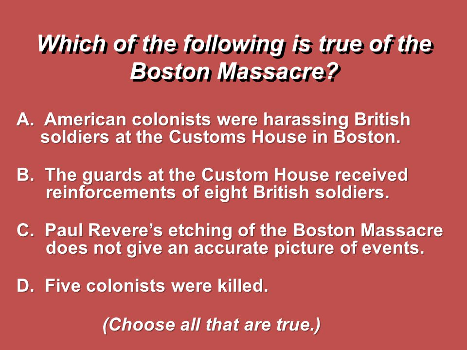 A. American colonists were harassing British soldiers at the Customs House in Boston. B. The guards at the Custom House received reinforcements of eig