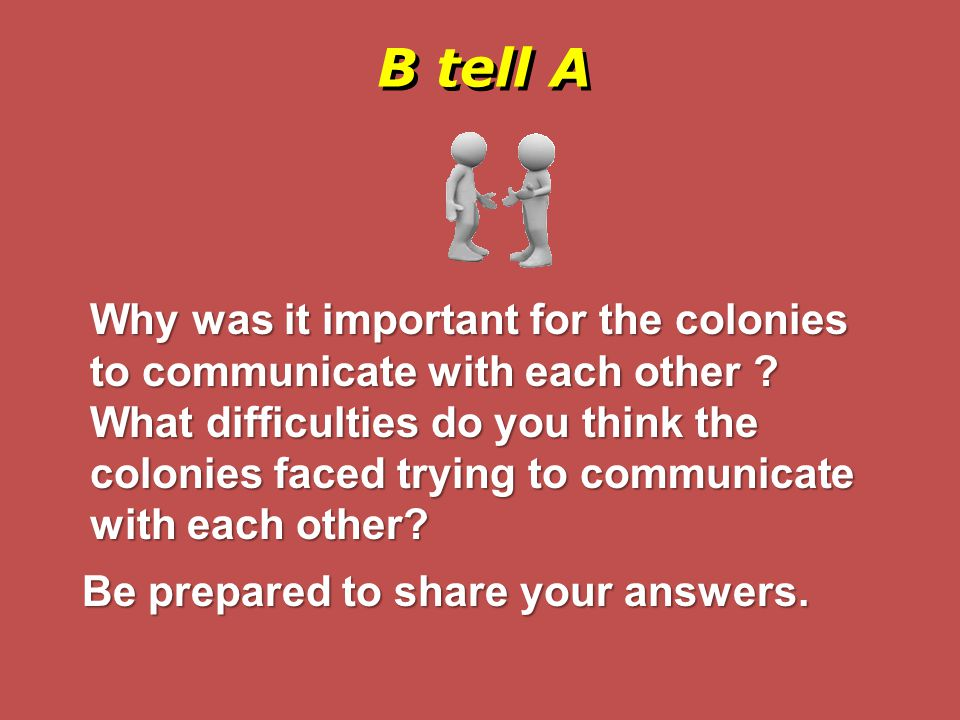 B tell A Why was it important for the colonies to communicate with each other ? What difficulties do you think the colonies faced trying to communicat