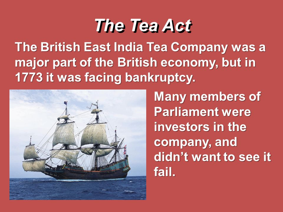 The British East India Tea Company was a major part of the British economy, but in 1773 it was facing bankruptcy. The Tea Act Many members of Parliame