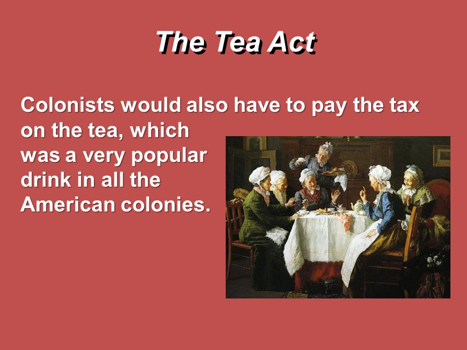 The Tea Act Colonists would also have to pay the tax on the tea, which was a very popular drink in all the American colonies.