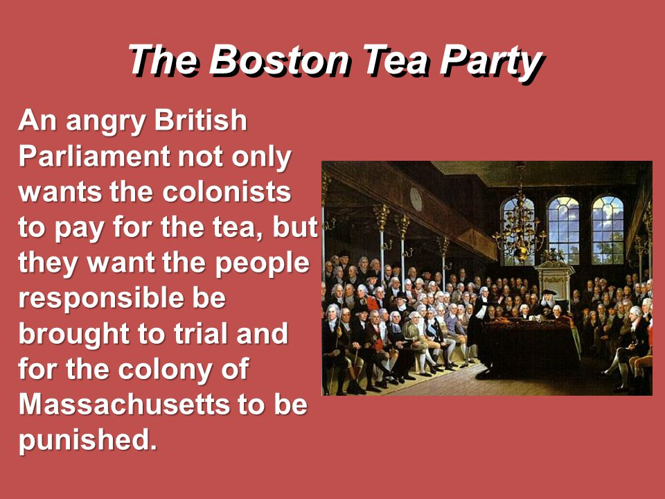The Boston Tea Party An angry British Parliament not only wants the colonists to pay for the tea, but they want the people responsible be brought to t