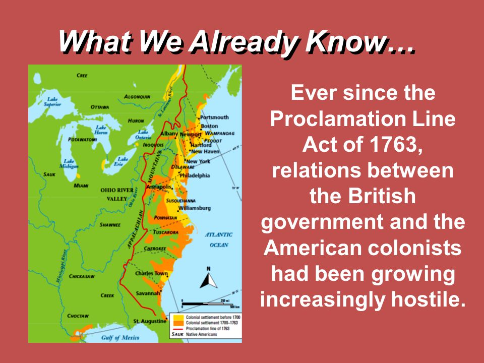 Ever since the Proclamation Line Act of 1763, relations between the British government and the American colonists had been growing increasingly hostil