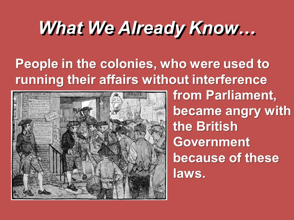 People in the colonies, who were used to running their affairs without interference from Parliament, became angry with the British Government because
