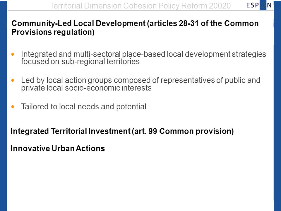 Territorial Dimension Cohesion Policy Reform 20020 Community-Led Local Development (articles 28-31 of the Common Provisions regulation) Integrated and multi-sectoral place-based local development strategies focused on sub-regional territories Led by local action groups composed of representatives of public and private local socio-economic interests Tailored to local needs and potential Integrated Territorial Investment (art.