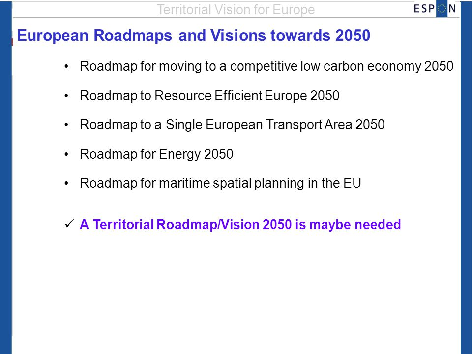 European Roadmaps and Visions towards 2050 Roadmap for moving to a competitive low carbon economy 2050 Roadmap to Resource Efficient Europe 2050 Roadmap to a Single European Transport Area 2050 Roadmap for Energy 2050 Roadmap for maritime spatial planning in the EU A Territorial Roadmap/Vision 2050 is maybe needed Territorial Vision for Europe
