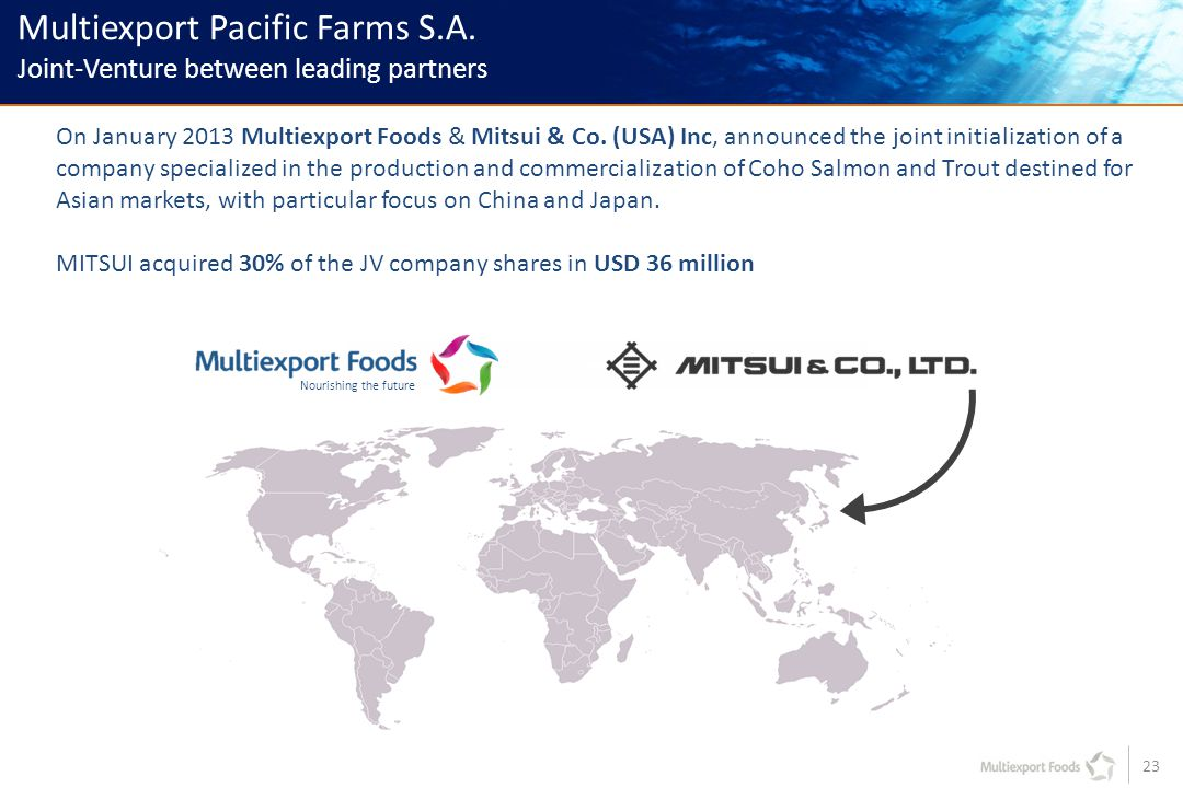 23 Multiexport Pacific Farms S.A. Joint-Venture between leading partners On January 2013 Multiexport Foods & Mitsui & Co. (USA) Inc, announced the joi
