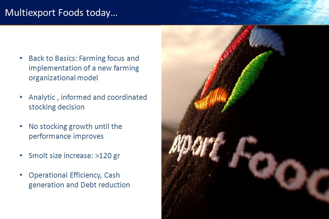 31 Back to Basics: Farming focus and implementation of a new farming organizational model Analytic, informed and coordinated stocking decision No stocking growth until the performance improves Smolt size increase: >120 gr Operational Efficiency, Cash generation and Debt reduction Multiexport Foods today…
