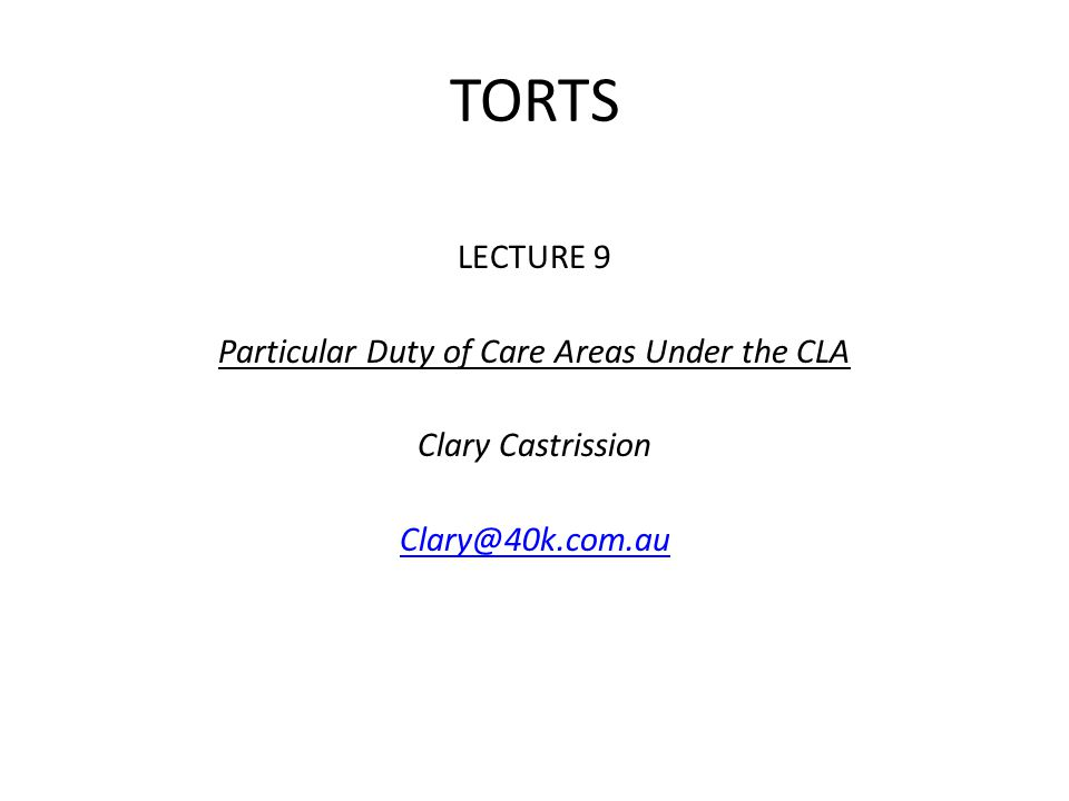 TORTS LECTURE 9 Particular Duty of Care Areas Under the CLA Clary Castrission Clary@40k.com.au
