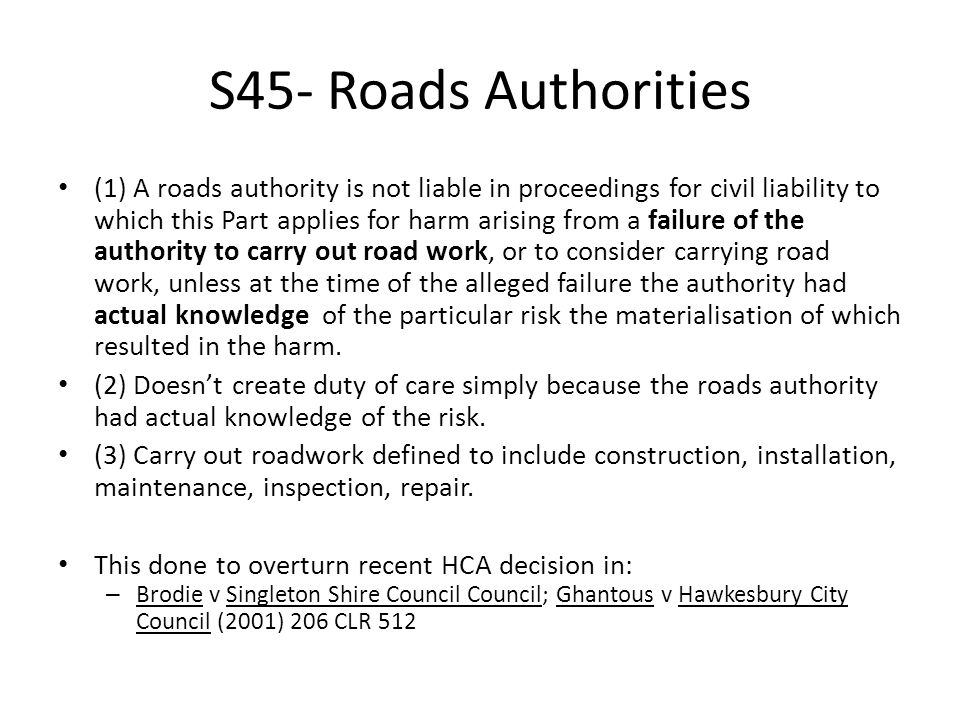 S45- Roads Authorities (1) A roads authority is not liable in proceedings for civil liability to which this Part applies for harm arising from a failure of the authority to carry out road work, or to consider carrying road work, unless at the time of the alleged failure the authority had actual knowledge of the particular risk the materialisation of which resulted in the harm.