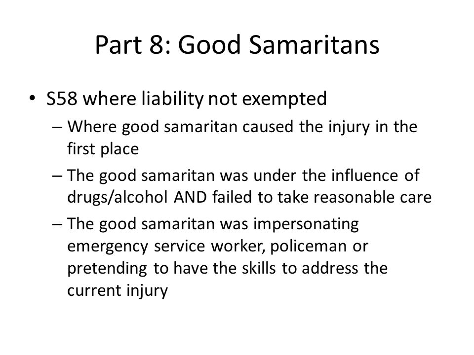 Part 8: Good Samaritans S58 where liability not exempted – Where good samaritan caused the injury in the first place – The good samaritan was under the influence of drugs/alcohol AND failed to take reasonable care – The good samaritan was impersonating emergency service worker, policeman or pretending to have the skills to address the current injury