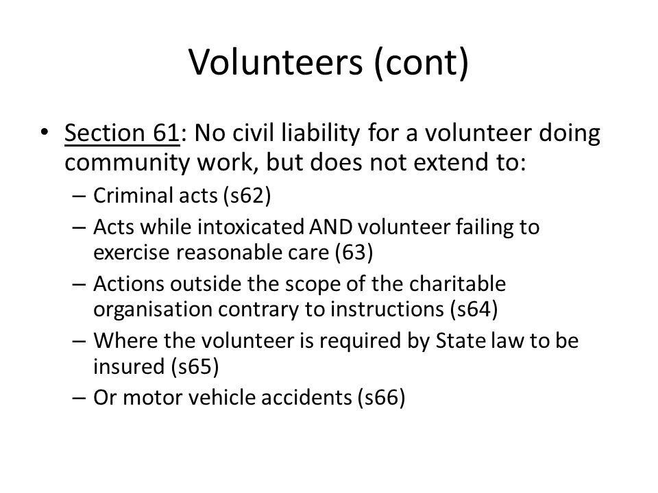 Volunteers (cont) Section 61: No civil liability for a volunteer doing community work, but does not extend to: – Criminal acts (s62) – Acts while intoxicated AND volunteer failing to exercise reasonable care (63) – Actions outside the scope of the charitable organisation contrary to instructions (s64) – Where the volunteer is required by State law to be insured (s65) – Or motor vehicle accidents (s66)