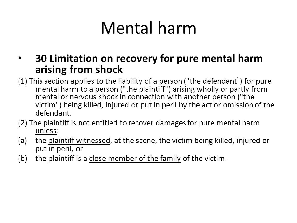 Mental harm 30 Limitation on recovery for pure mental harm arising from shock (1) This section applies to the liability of a person ( the defendant ) for pure mental harm to a person ( the plaintiff ) arising wholly or partly from mental or nervous shock in connection with another person ( the victim ) being killed, injured or put in peril by the act or omission of the defendant.
