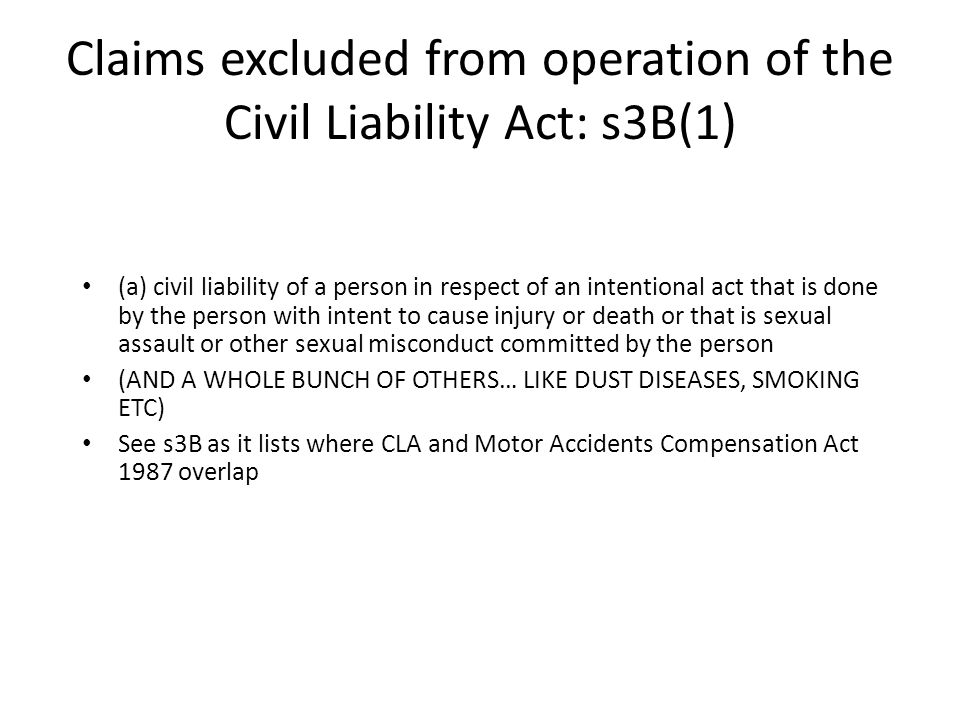 Claims excluded from operation of the Civil Liability Act: s3B(1) (a) civil liability of a person in respect of an intentional act that is done by the person with intent to cause injury or death or that is sexual assault or other sexual misconduct committed by the person (AND A WHOLE BUNCH OF OTHERS… LIKE DUST DISEASES, SMOKING ETC) See s3B as it lists where CLA and Motor Accidents Compensation Act 1987 overlap