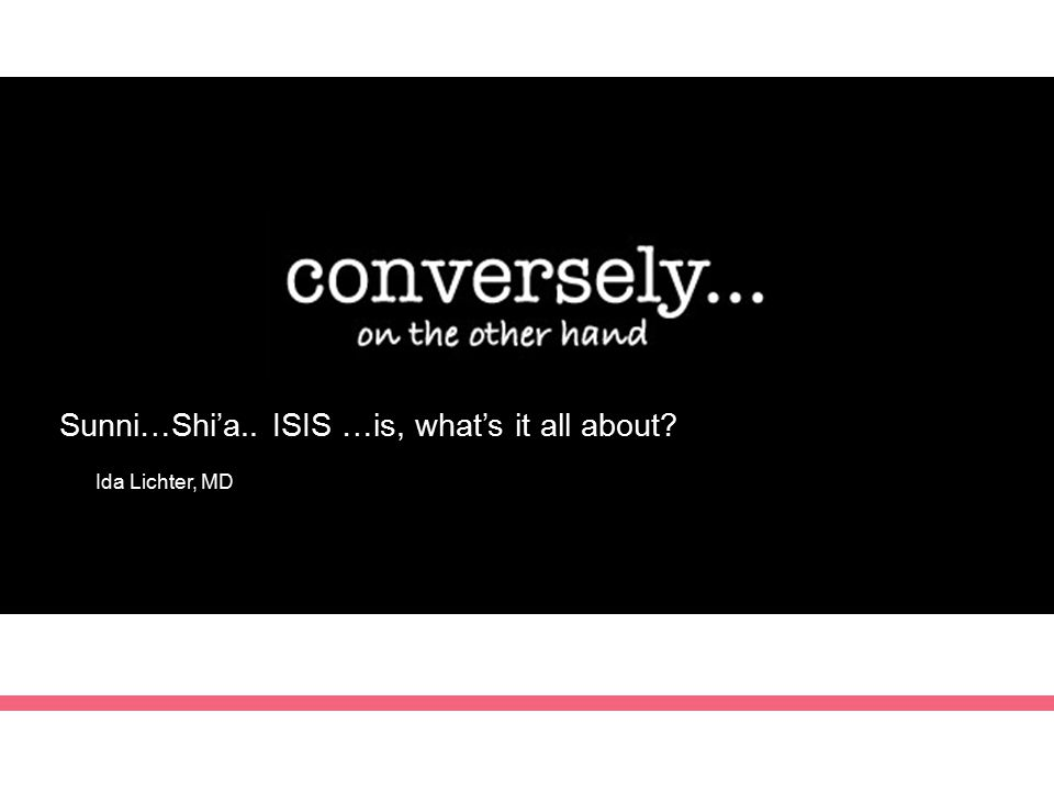 Sunni…Shi'a.. ISIS …is, what's it all about? Ida Lichter, MD