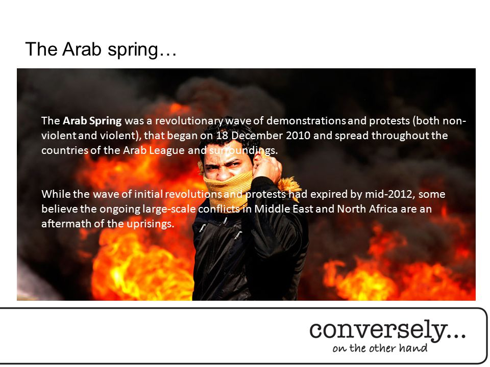 The Arab spring… The Arab Spring was a revolutionary wave of demonstrations and protests (both non- violent and violent), that began on 18 December 2010 and spread throughout the countries of the Arab League and surroundings.