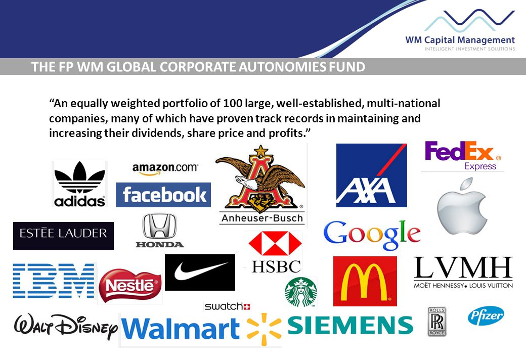 THE FP WM GLOBAL CORPORATE AUTONOMIES FUND An equally weighted portfolio of 100 large, well-established, multi-national companies, many of which have proven track records in maintaining and increasing their dividends, share price and profits.